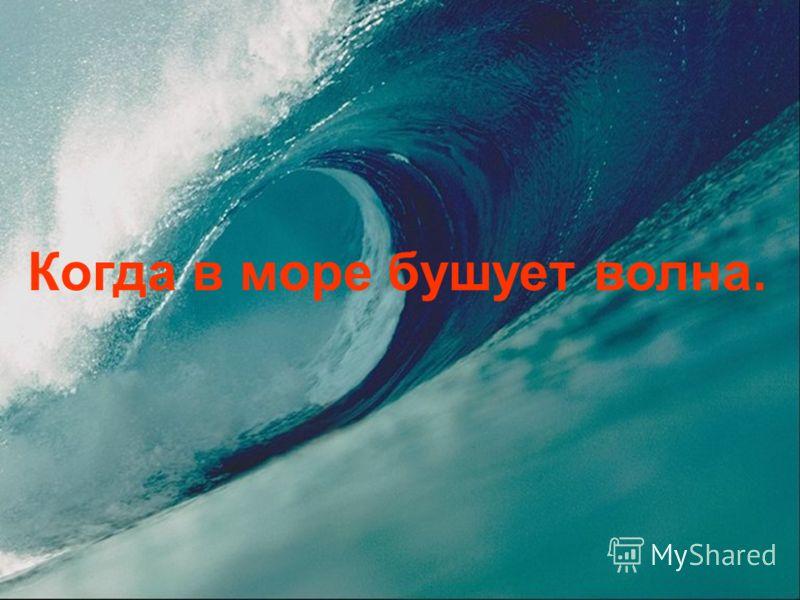 Когда в море бушует волна.