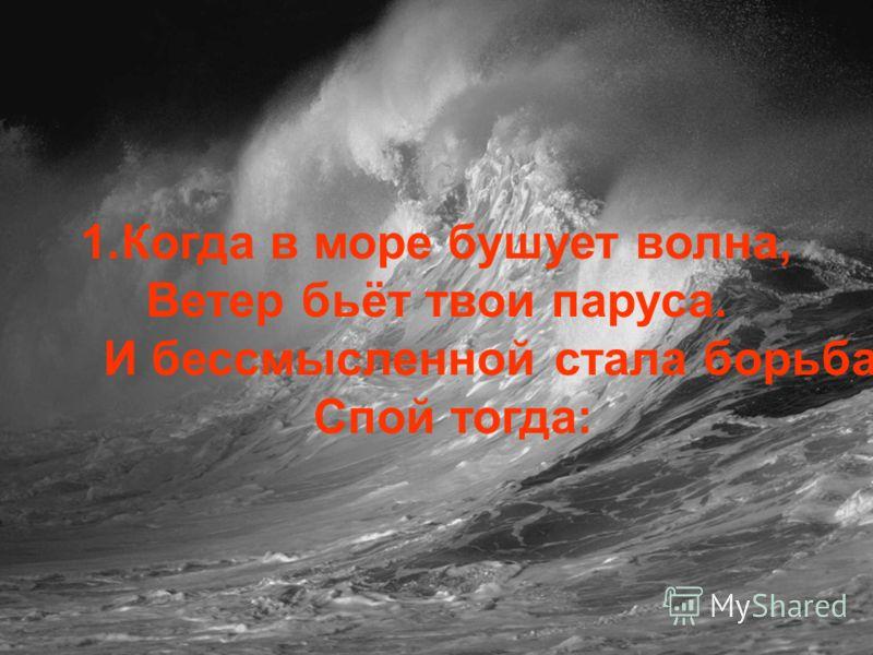 1.Когда в море бушует волна, Ветер бьёт твои паруса. И бессмысленной стала борьба Спой тогда: