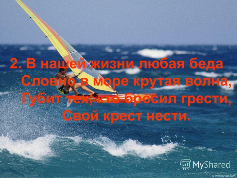 2. В нашей жизни любая беда Словно в море крутая волна, Губит тех, кто бросил грести, Свой крест нести.