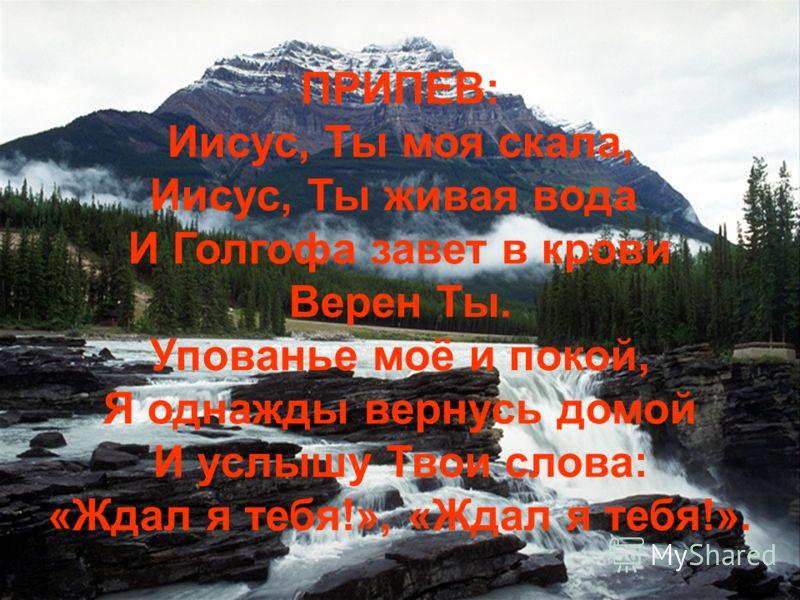 ПРИПЕВ: Иисус, Ты моя скала, Иисус, Ты живая вода И Голгофа завет в крови Верен Ты. Упованье моё и покой, Я однажды вернусь домой И услышу Твои слова: «Ждал я тебя!», «Ждал я тебя!».