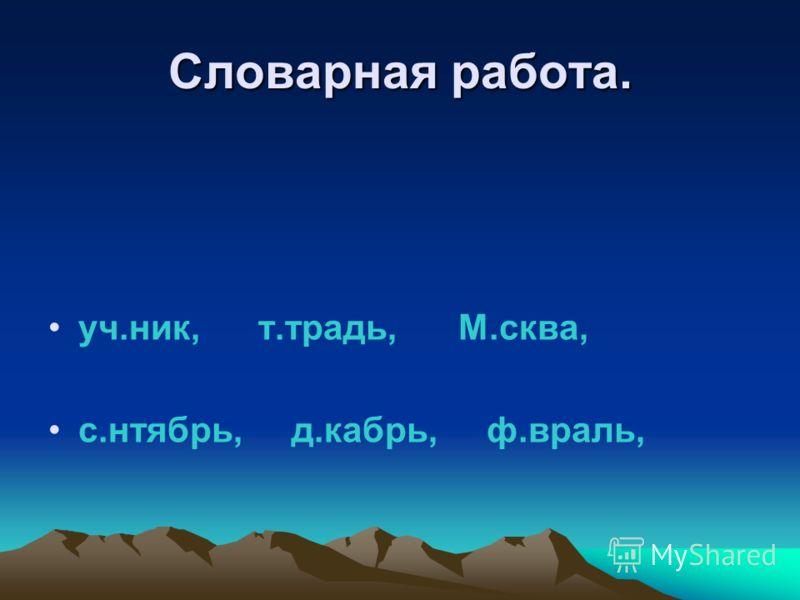 Словарная работа. уч.ник, т.традь, М.сква, с.нтябрь, д.кабрь, ф.враль,