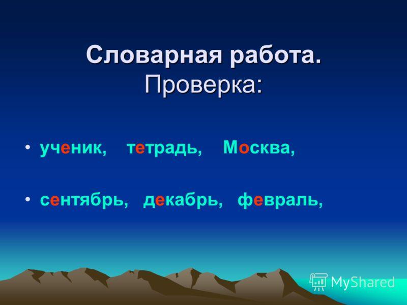 Словарная работа. Проверка: ученик, тетрадь, Москва, сентябрь, декабрь, февраль,
