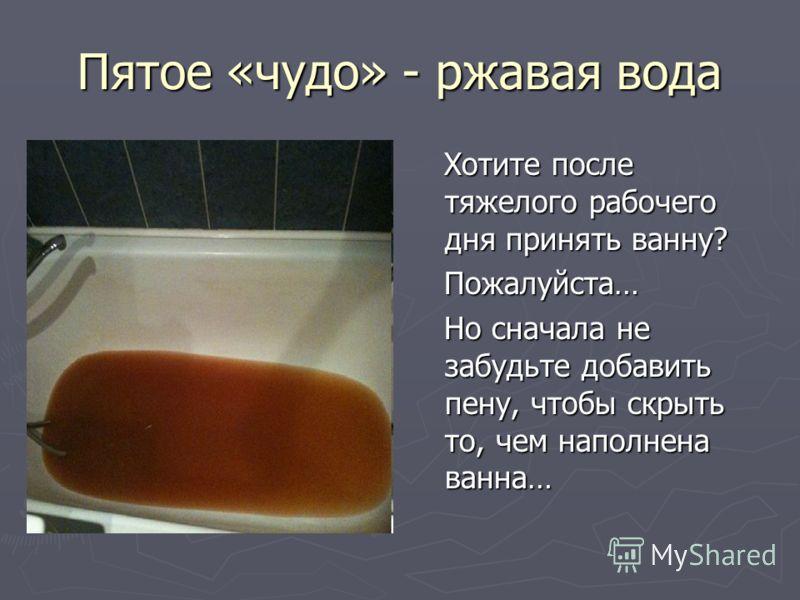 Пятое «чудо» - ржавая вода Хотите после тяжелого рабочего дня принять ванну? Пожалуйста… Но сначала не забудьте добавить пену, чтобы скрыть то, чем наполнена ванна…