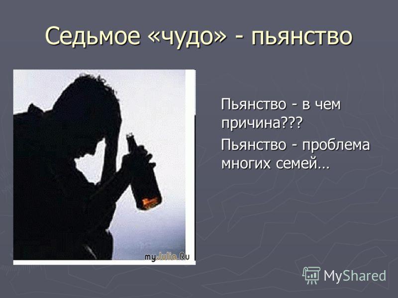 Седьмое «чудо» - пьянство Пьянство - в чем причина??? Пьянство - проблема многих семей…