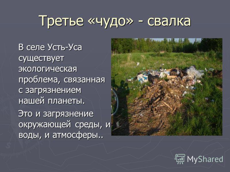 Третье «чудо» - свалка В селе Усть-Уса существует экологическая проблема, связанная с загрязнением нашей планеты. В селе Усть-Уса существует экологическая проблема, связанная с загрязнением нашей планеты. Это и загрязнение окружающей среды, и воды, и