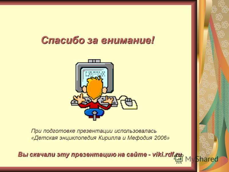 Вы скачали эту презентацию на сайте - viki.rdf.ru Спасибо за внимание! При подготовке презентации использовалась «Детская энциклопедия Кирилла и Мефодия 2006»