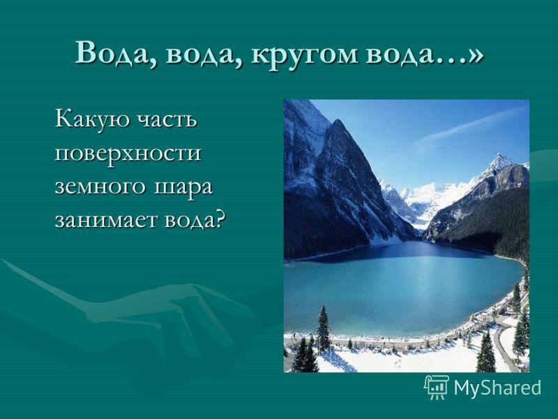 Вода, вода, кругом вода…» Какую часть поверхности земного шара занимает вода?