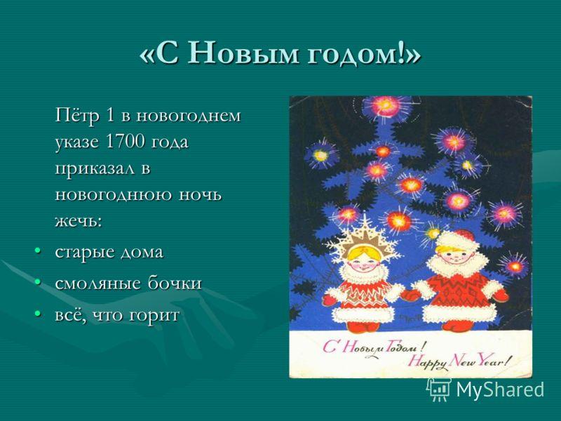 «С Новым годом!» Пётр 1 в новогоднем указе 1700 года приказал в новогоднюю ночь жечь: старые домастарые дома смоляные бочкисмоляные бочки всё, что горитвсё, что горит