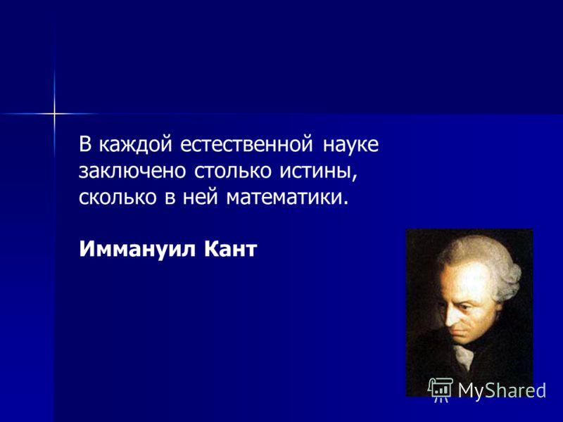 В каждой естественной науке заключено столько истины, сколько в ней математики. Иммануил Кант