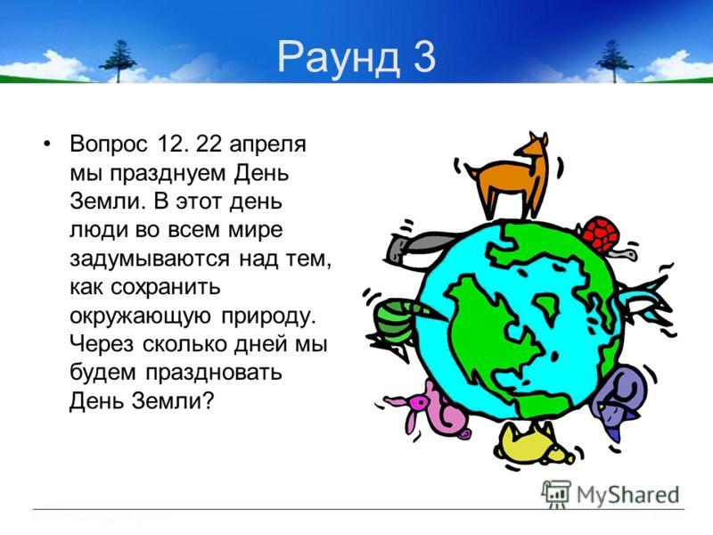 Раунд 3 Вопрос 12. 22 апреля мы празднуем День Земли. В этот день люди во всем мире задумываются над тем, как сохранить окружающую природу. Через сколько дней мы будем праздновать День Земли?
