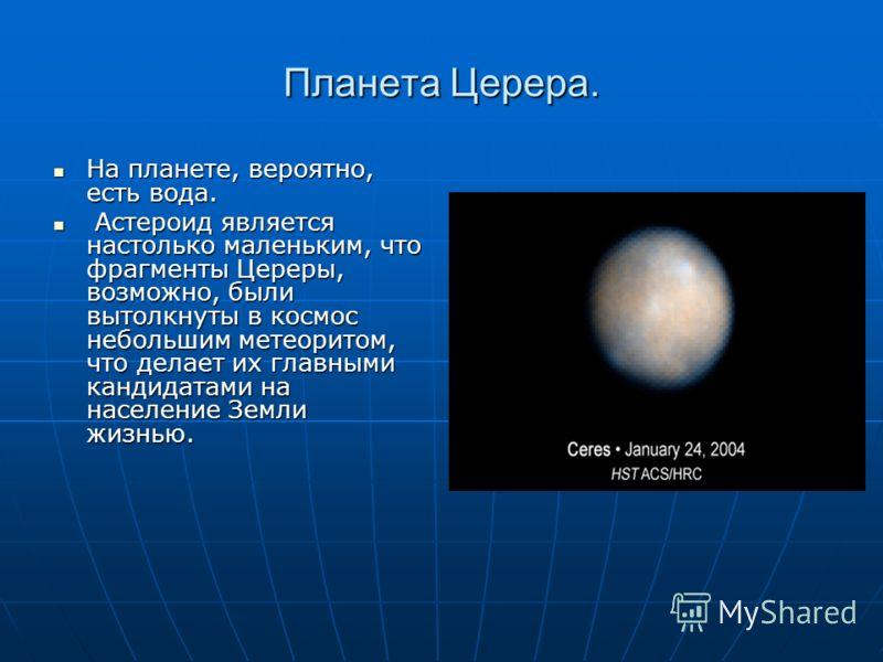 Планета Церера. На планете, вероятно, есть вода. На планете, вероятно, есть вода. Астероид является настолько маленьким, что фрагменты Цереры, возможно, были вытолкнуты в космос небольшим метеоритом, что делает их главными кандидатами на население Зе