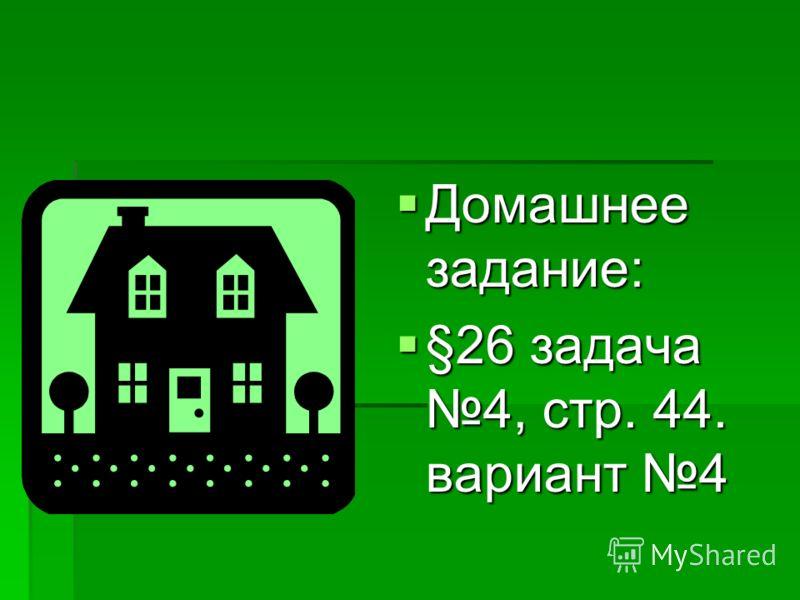 Домашнее задание: Домашнее задание: §26 задача 4, стр. 44. вариант 4 §26 задача 4, стр. 44. вариант 4
