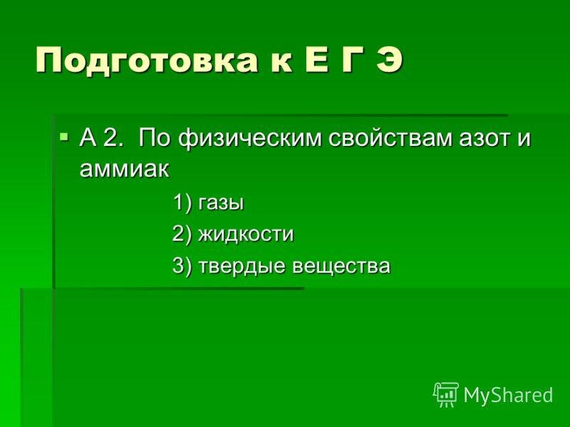 Подготовка к Е Г Э А 2. По физическим свойствам азот и аммиак А 2. По физическим свойствам азот и аммиак 1) газы 2) жидкости 3) твердые вещества