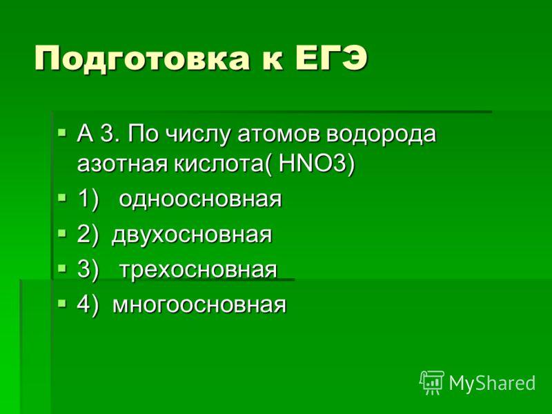 Подготовка к ЕГЭ А 3. По числу атомов водорода азотная кислота( HNO3) А 3. По числу атомов водорода азотная кислота( HNO3) 1) одноосновная 1) одноосновная 2) двухосновная 2) двухосновная 3) трехосновная 3) трехосновная 4) многоосновная 4) многоосновн