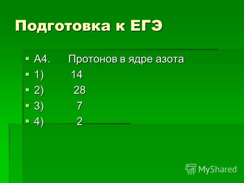 Подготовка к ЕГЭ А4. Протонов в ядре азота А4. Протонов в ядре азота 1) 14 1) 14 2) 28 2) 28 3) 7 3) 7 4) 2 4) 2