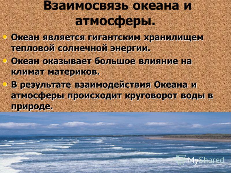 Взаимосвязь океана и атмосферы. Океан является гигантским хранилищем тепловой солнечной энергии. Океан является гигантским хранилищем тепловой солнечной энергии. Океан оказывает большое влияние на климат материков. Океан оказывает большое влияние на