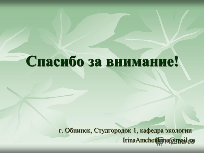 Спасибо за внимание! г. Обнинск, Студгородок 1, кафедра экологии IrinaAmchenkina@mail.ru