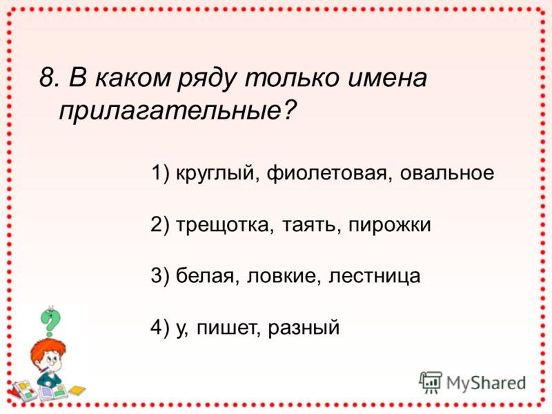 8. В каком ряду только имена прилагательные? 1) круглый, фиолетовая, овальное 2) трещотка, таять, пирожки 3) белая, ловкие, лестница 4) у, пишет, разный