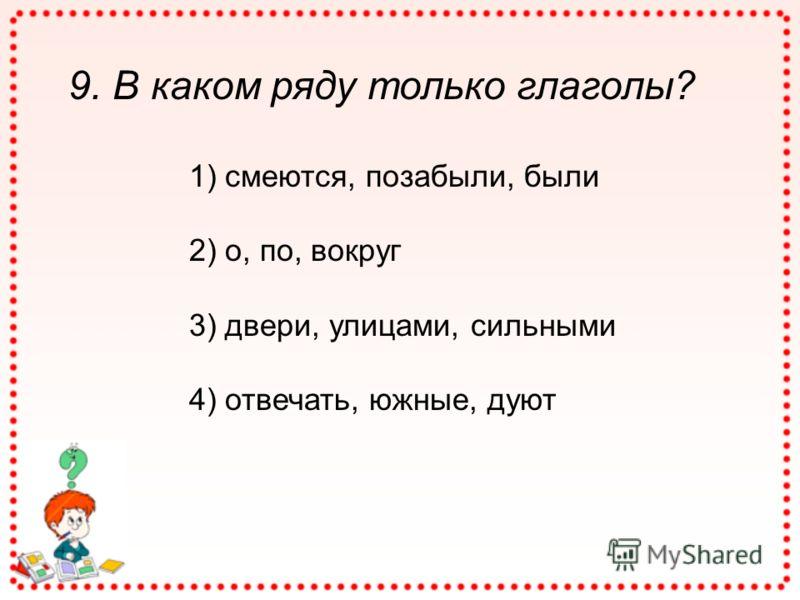9. В каком ряду только глаголы? 1) смеются, позабыли, были 2) о, по, вокруг 3) двери, улицами, сильными 4) отвечать, южные, дуют