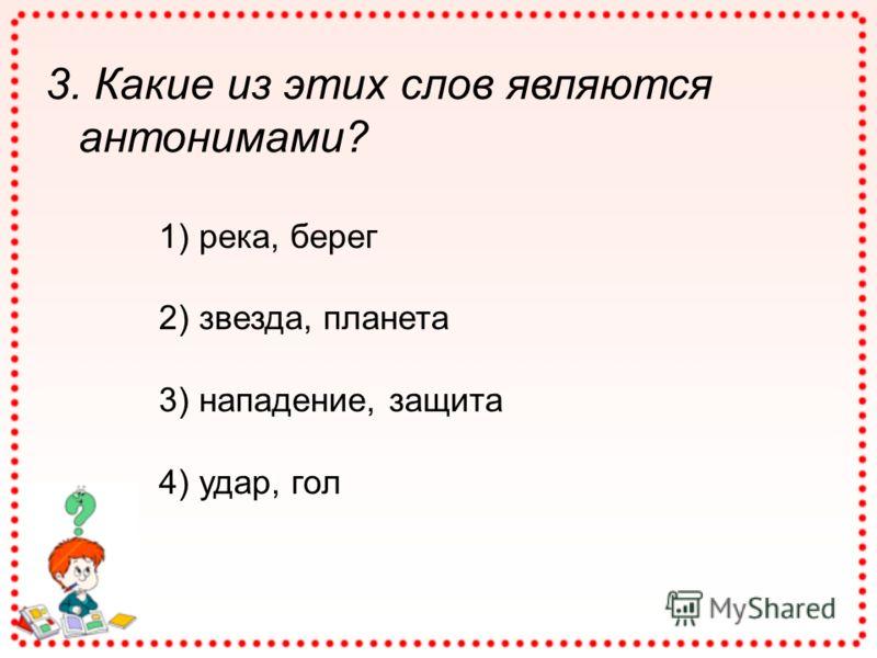 3. Какие из этих слов являются антонимами? 1) река, берег 2) звезда, планета 3) нападение, защита 4) удар, гол