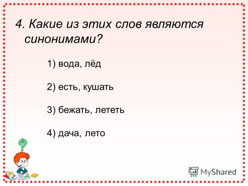 4. Какие из этих слов являются синонимами? 1) вода, лёд 2) есть, кушать 3) бежать, лететь 4) дача, лето