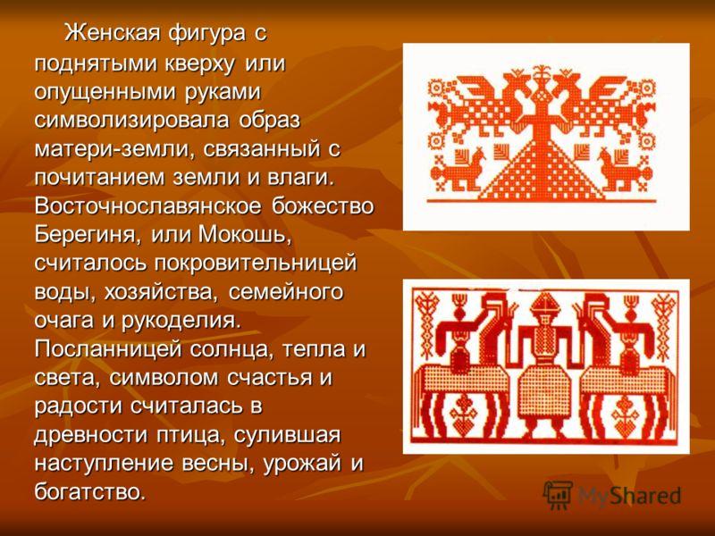 Женская фигура с поднятыми кверху или опущенными руками символизировала образ матери-земли, связанный с почитанием земли и влаги. Восточнославянское божество Берегиня, или Мокошь, считалось покровительницей воды, хозяйства, семейного очага и рукодели