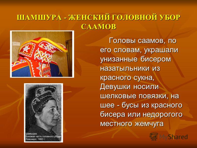 ШАМШУРА - ЖЕНСКИЙ ГОЛОВНОЙ УБОР СААМОВ Головы саамов, по его словам, украшали унизанные бисером назатыльники из красного сукна, Девушки носили шелковые повязки, на шее - бусы из красного бисера или недорогого местного жемчуга Головы саамов, по его сл