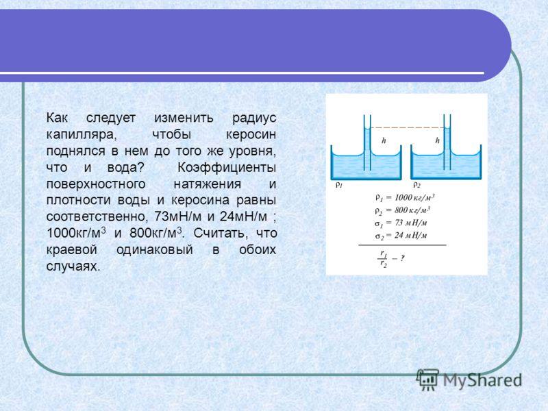Как следует изменить радиус капилляра, чтобы керосин поднялся в нем до того же уровня, что и вода? Коэффициенты поверхностного натяжения и плотности воды и керосина равны соответственно, 73мН/м и 24мН/м ; 1000кг/м 3 и 800кг/м 3. Считать, что краевой