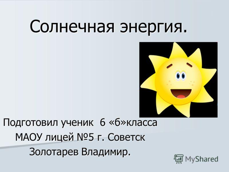 Солнечная энергия. Подготовил ученик 6 «б»класса МАОУ лицей 5 г. Советск Золотарев Владимир.