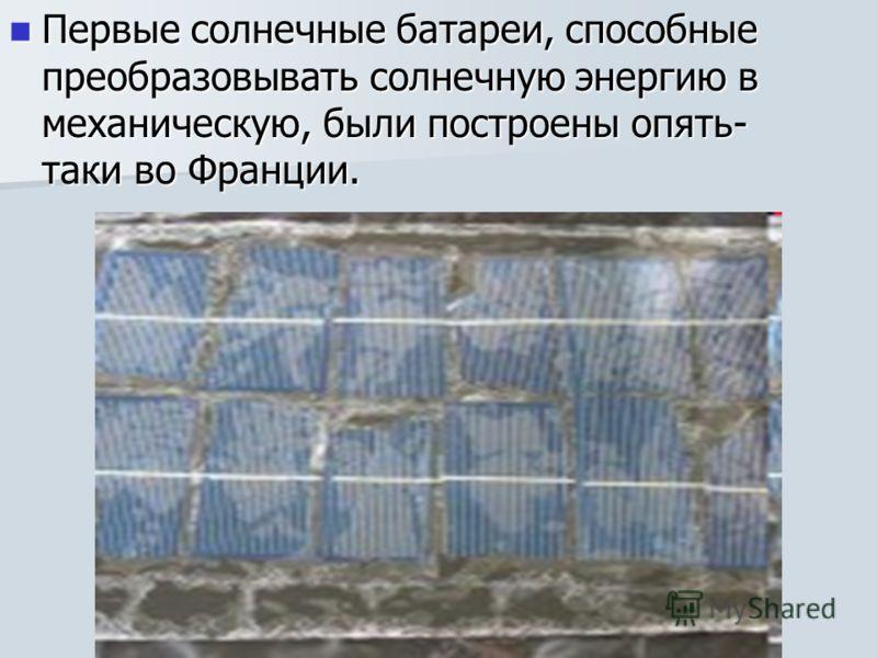 Первые солнечные батареи, способные преобразовывать солнечную энергию в механическую, были построены опять- таки во Франции. Первые солнечные батареи, способные преобразовывать солнечную энергию в механическую, были построены опять- таки во Франции.