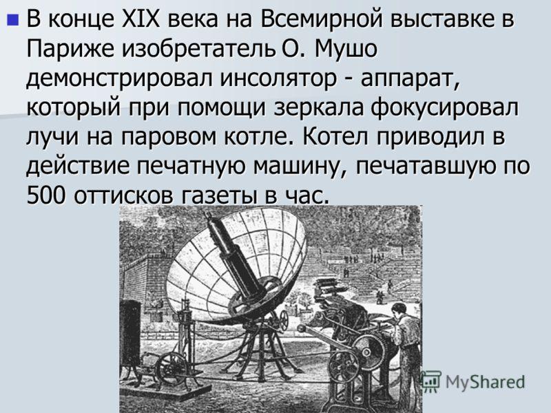 В конце XIX века на Всемирной выставке в Париже изобретатель О. Мушо демонстрировал инсолятор - аппарат, который при помощи зеркала фокусировал лучи на паровом котле. Котел приводил в действие печатную машину, печатавшую по 500 оттисков газеты в час.