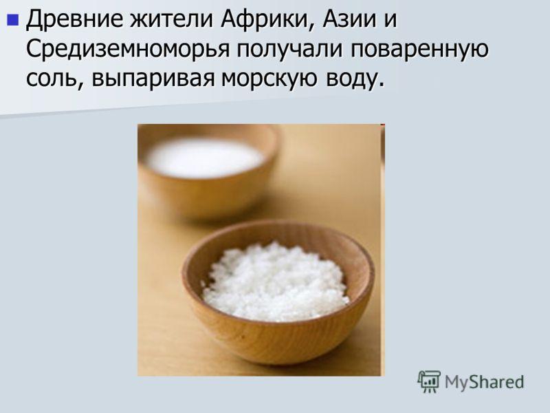 Древние жители Африки, Азии и Средиземноморья получали поваренную соль, выпаривая морскую воду. Древние жители Африки, Азии и Средиземноморья получали поваренную соль, выпаривая морскую воду.