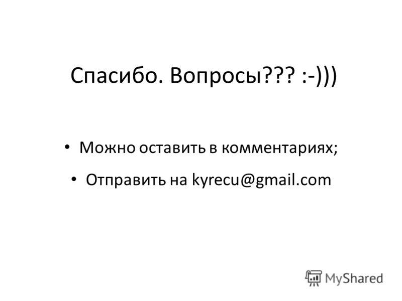 Спасибо. Вопросы??? :-))) Можно оставить в комментариях; Отправить на kyrecu@gmail.com