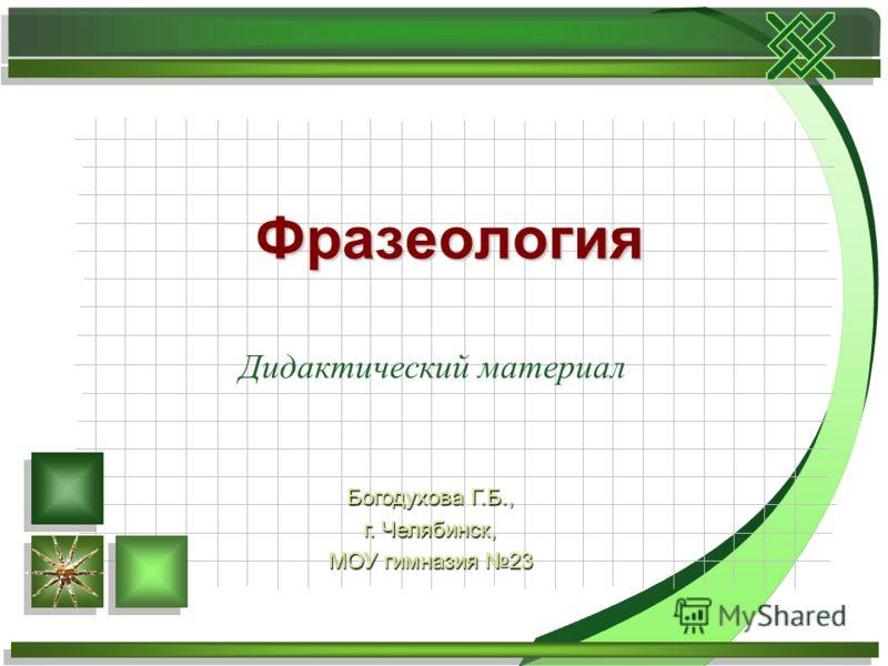 Дидактический материал Фразеология Богодухова Г.Б., г. Челябинск, МОУ гимназия 23