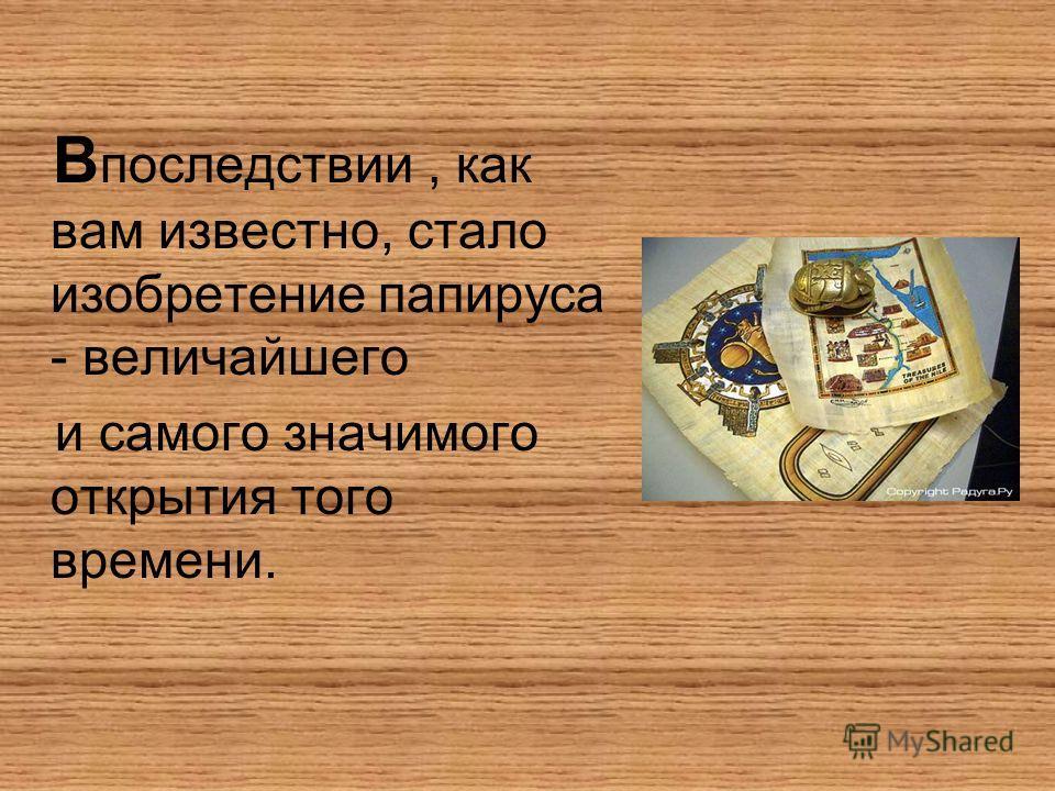 В последствии, как вам известно, стало изобретение папируса - величайшего и самого значимого открытия того времени.