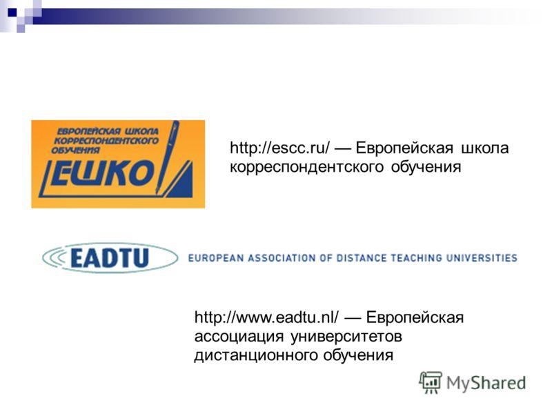 http://escc.ru/ Европейская школа корреспондентского обучения http://www.eadtu.nl/ Европейская ассоциация университетов дистанционного обучения