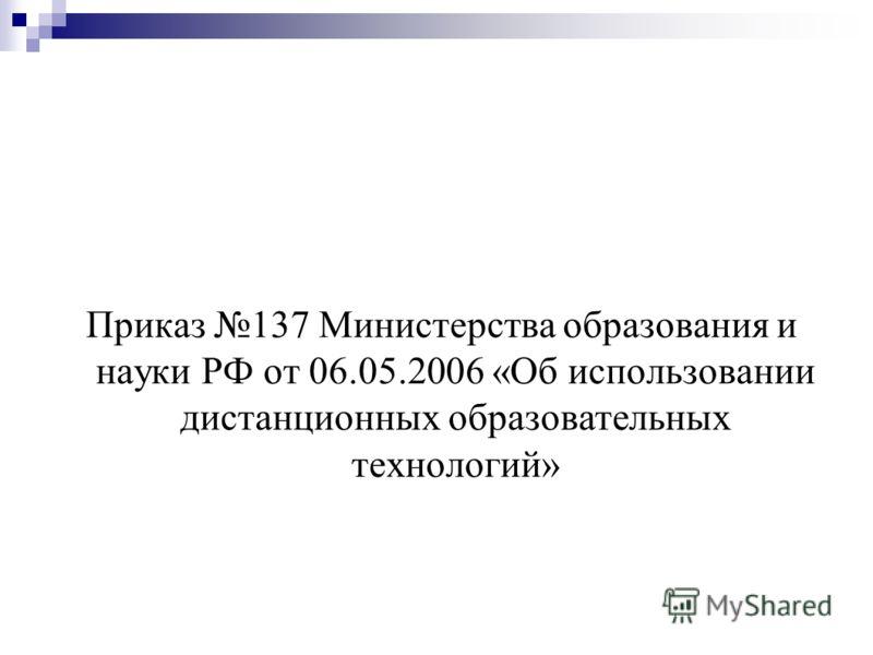 Приказ 137 Министерства образования и науки РФ от 06.05.2006 «Об использовании дистанционных образовательных технологий»