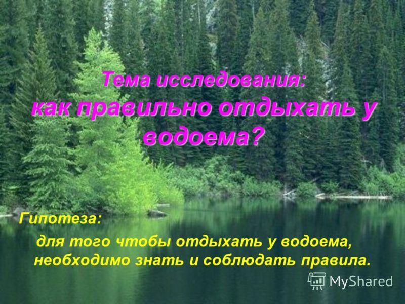 Тема исследования: как правильно отдыхать у водоема? Гипотеза: для того чтобы отдыхать у водоема, необходимо знать и соблюдать правила.