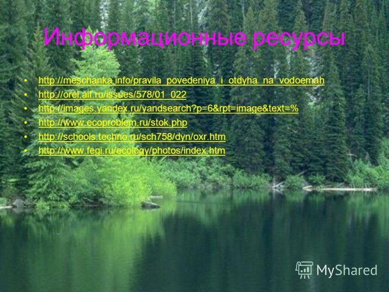 Информационные ресурсы http://meschanka.info/pravila_povedeniya_i_otdyha_na_vodoemah http://orel.aif.ru/issues/578/01_022 http://images.yandex.ru/yandsearch?p=6&rpt=image&text=% http://www.ecoproblem.ru/stok.php http://schools.techno.ru/sch758/dyn/ox