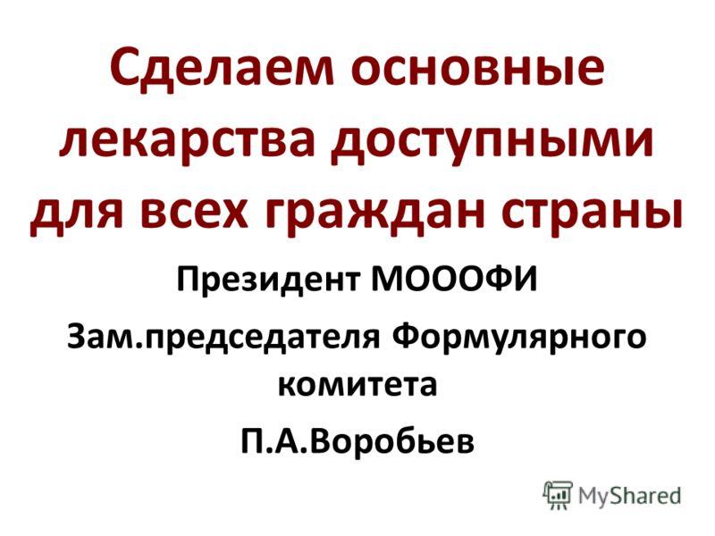 Сделаем основные лекарства доступными для всех граждан страны Президент МОООФИ Зам.председателя Формулярного комитета П.А.Воробьев
