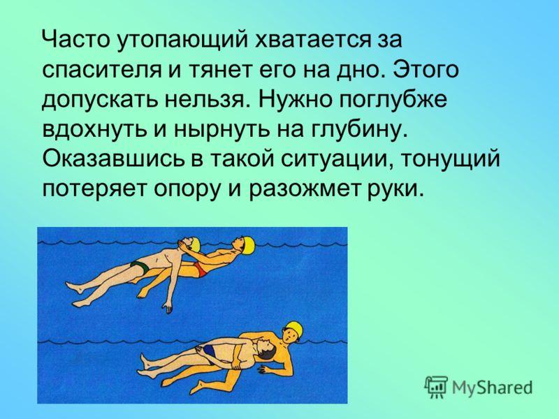 Часто утопающий хватается за спасителя и тянет его на дно. Этого допускать нельзя. Нужно поглубже вдохнуть и нырнуть на глубину. Оказавшись в такой ситуации, тонущий потеряет опору и разожмет руки.