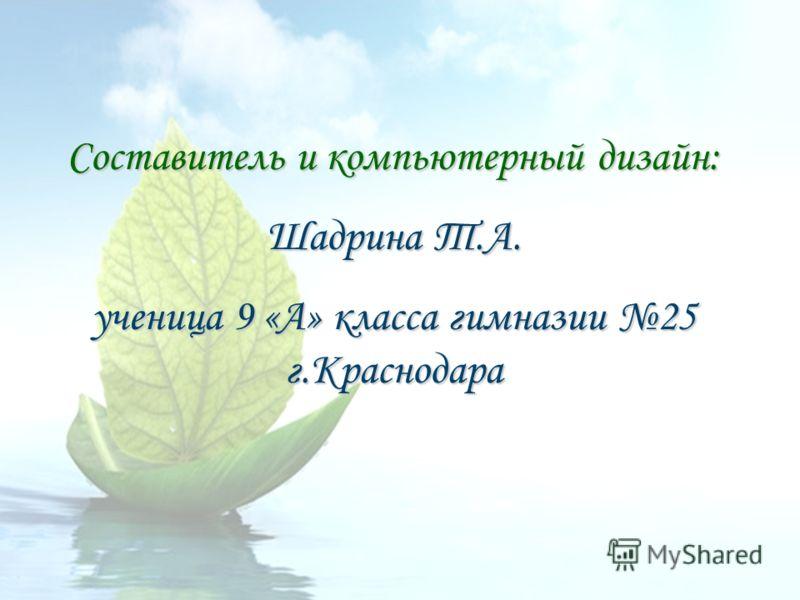 Составитель и компьютерный дизайн: Шадрина Т.А. ученица 9 «А» класса гимназии 25 г.Краснодара