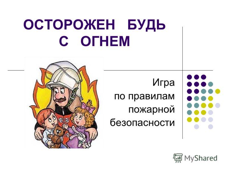 ОСТОРОЖЕН БУДЬ С ОГНЕМ Игра по правилам пожарной безопасности