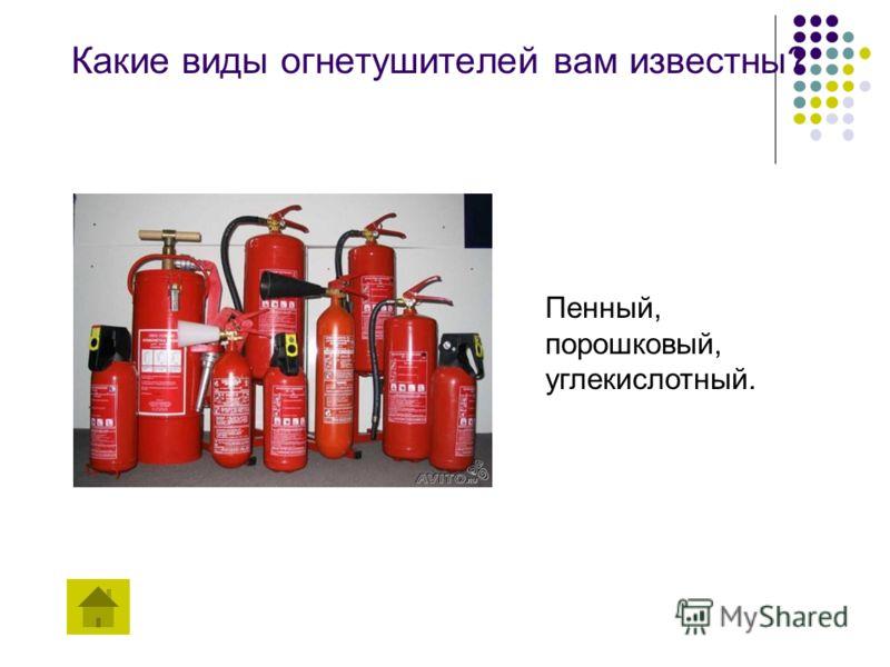 Какие виды огнетушителей вам известны? Пенный, порошковый, углекислотный.