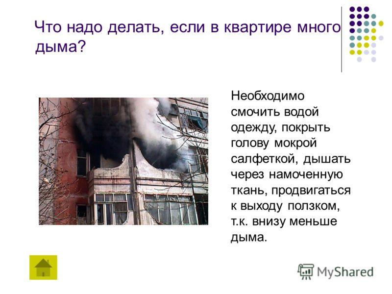 Что надо делать, если в квартире много дыма? Необходимо смочить водой одежду, покрыть голову мокрой салфеткой, дышать через намоченную ткань, продвигаться к выходу ползком, т.к. внизу меньше дыма.