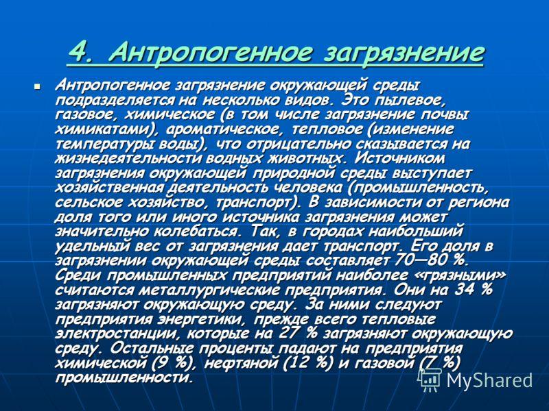 4. Антропогенное загрязнение Антропогенное загрязнение окружающей среды подразделяется на несколько видов. Это пылевое, газовое, химическое (в том числе загрязнение почвы химикатами), ароматическое, тепловое (изменение температуры воды), что отрицате