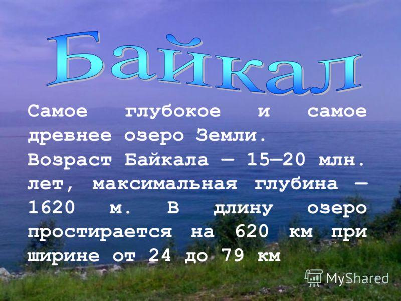 Самое глубокое и самое древнее озеро Земли. Возраст Байкала 1520 млн. лет, максимальная глубина 1620 м. В длину озеро простирается на 620 км при ширине от 24 до 79 км