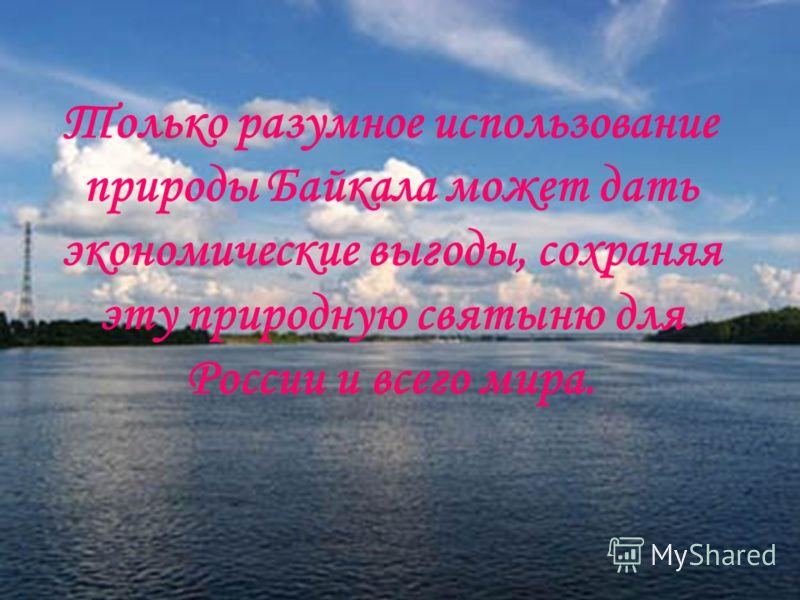 Только разумное использование природы Байкала может дать экономические выгоды, сохраняя эту природную святыню для России и всего мира.