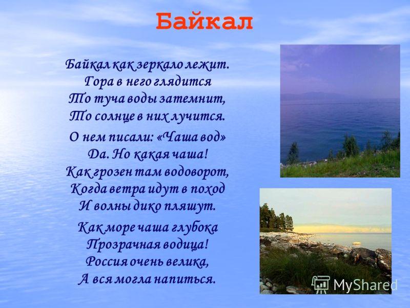 Байкал Байкал как зеркало лежит. Гора в него глядится То туча воды затемнит, То солнце в них лучится. О нем писали: «Чаша вод» Да. Но какая чаша! Как грозен там водоворот, Когда ветра идут в поход И волны дико пляшут. Как море чаша глубока Прозрачная