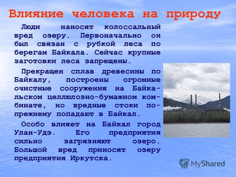 Влияние человека на природу Люди наносят колоссальный вред озеру. Первоначально он был связан с рубкой леса по берегам Байкала. Сейчас крупные заготовки леса запрещены. Прекращен сплав древесины по Байкалу, построены огромные очистные сооружения на Б